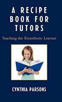 A Recipe Book for Tutors: Teaching the Kinesthetic Learner - Cynthia Parsons