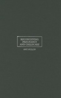Reconceiving Pregnancy and Childcare: Ethics, Experience, and Reproductive Labor - Amy Mullin, Douglas Maclean