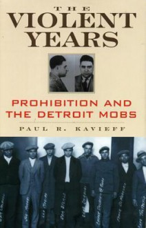THE VIOLENT YEARS: Prohibition and the Detroit Mobs - Paul Kavieff