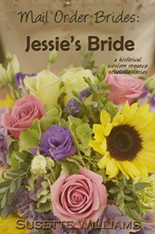 Mail Order Brides: Jessie's Bride (A historical western romance novelette series ~ Book 1) - Susette Williams