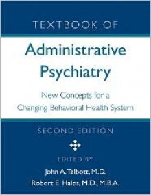 Textbook of Administrative Psychiatry, Second Edition: New Concepts for a Changing Behavioral Health System - John A. Talbott