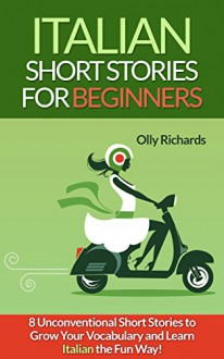 Italian Short Stories For Beginners: 8 Unconventional Short Stories to Grow Your Vocabulary and Learn Italian the Fun Way! - Olly Richards