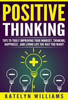 Positive Thinking: Tips To Truly Improving Your: Mindset, Thinking, Happiness , and Living the life you want! - Katelyn Williams