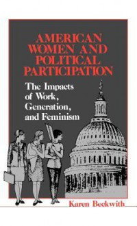 American Women and Political Participation: The Impacts of Work, Generation, and Feminism - Karen Beckwith