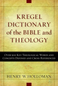 Kregel Dictionary of the Bible and Theology: Over 500 Key Theological Words and Concepts Defined and Cross-Referenced - Henry W. Holloman