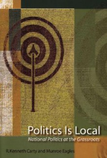 Politics Is Local: National Politics at the Grassroots - Munroe Eagles