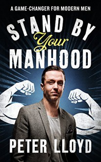 Stand by Your Manhood: A Game-Changer for Modern Men - Peter Lloyd