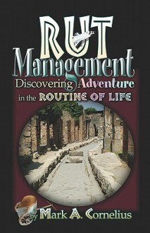 Rut Management: Discovering Adventure in the Routine of Life - Mark Cornelius