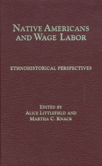 Native Americans and Wage Labor: Ethnohistorical Perspectives - Alice Littlefield, Alice Littlefield