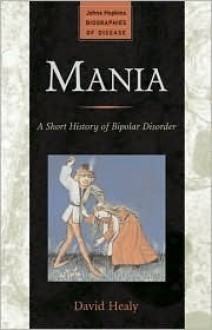 Mania: A Short History of Bipolar Disorder (Johns Hopkins Biographies of Disease) - David Healy
