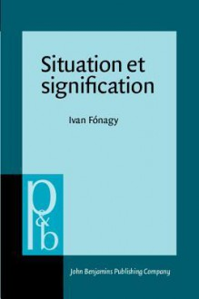 Situation Et Signification (Pragmatics and Beyond : An Interdisciplinary Series in Language Studies, Vol III:1) (French Edition) - Iván Fónagy