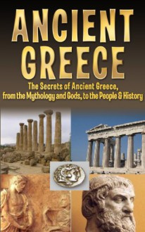 Ancient Greece: The Secrets of Ancient Greece, from the Mythology and Gods, to the People & History (Ancient Greece, Olympus, Zeus, Athens, Sparta, Olympics, Socrates, Plato, Aristotle Book 1) - Larry Berg