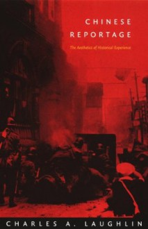Chinese Reportage: The Aesthetics of Historical Experience (Asia-Pacific: Culture, Politics, and Society) - Charles A. Laughlin