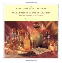 Good Gifts from the Home: Oils, Lotions, and Other Luxuries--Make Beautiful Gifts to Give (or Keep) - Kelly Reno