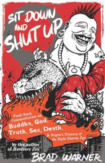 Sit Down and Shut Up: Punk Rock Commentaries on Buddha, God, Truth, Sex, Death, and Dogen's Treasury of the Right Dharma Eye - Brad Warner