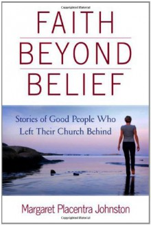 Faith Beyond Belief: Stories of Good People Who Left Their Church Behind - Margaret Placentra Johnston