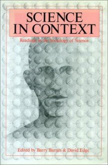 Science In Context: Readings In The Sociology Of Science - Barry Barnes, David Edge