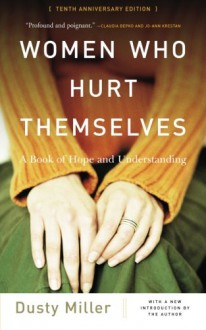 Women Who Hurt Themselves: A Book Of Hope And Understanding - Dusty J. Miller
