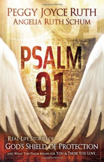 Psalm 91: Real-Life Stories of God's Shield of Protection And What This Psalm Means for You & Those You Love - Peggy Joyce Ruth
