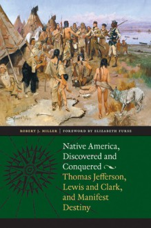 Native America, Discovered and Conquered: Thomas Jefferson, Lewis and Clark, and Manifest Destiny - Robert J. Miller