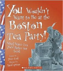 You Wouldn't Want to Be at the Boston Tea Party!: Wharf Water Tea You'd Rather Not Drink - Peter Cook, David Antram, David Salariya, Sophie Izod