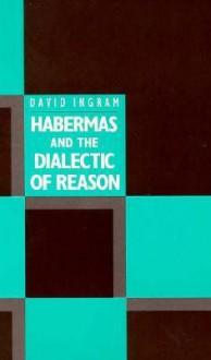 Habermas and the Dialectic of Reason - David Ingram