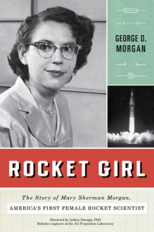 Rocket Girl: The Story of Mary Sherman Morgan, America's First Female Rocket Scientist - George D. Morgan