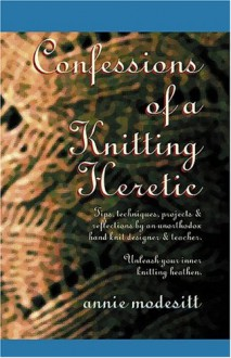 Confessions of a Knitting Heretic - Annie Modesitt