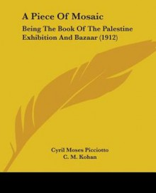 A Piece of Mosaic: Being the Book of the Palestine Exhibition and Bazaar (1912) - Cyril Moses Picciotto, C. M. Kohan