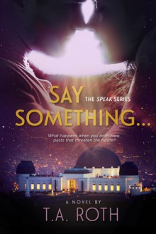 Say Something... (Speak Series Book 1) - T.A. Roth