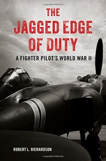 The Jagged Edge of Duty: A Fighter Pilot's World War II - Robert L. Richardson