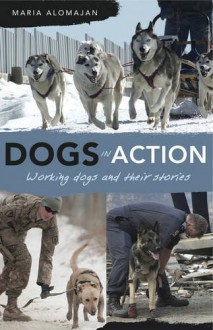 Dogs in Action: Working Dogs and Their Stories - Maria Alomajan