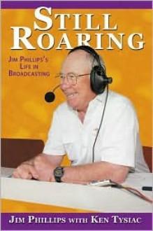 Still Roaring: Jim Phillips's Life in Broadcasting - Jim Phillips, Ken Tysiac