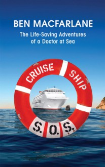 Cruise Ship S.O.S.: The Life-Saving Adventures of a Doctor at Sea - Ben MacFarlane, Neil Simpson