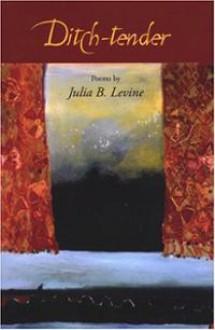 Ditch-Tender: Poems - Julia B. Levine