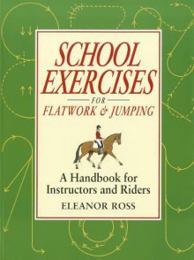 School Exercises for Flatwork & Jumping: A Handbook for Instructors and Riders - Eleanor Ross