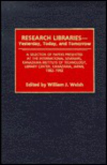 Research Libraries -- Yesterday, Today, and Tomorrow: A Selection of Papers Presented at the International Seminars, Kanazawa Institute of Technology, Library Center, Kanazawa, Japan, 1982-1992 - William J. Welsh