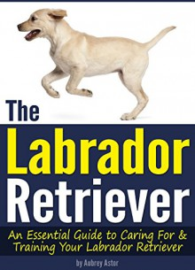 The Labrador Retriever: An Essential Guide to Caring For and Training Your Labrador Retriever - Aubrey Astor