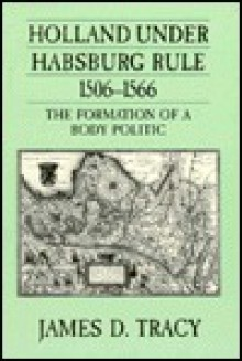 Holland Under Habsburg Rule, 1506-1566: The Formation of a Body Politic - James D. Tracy
