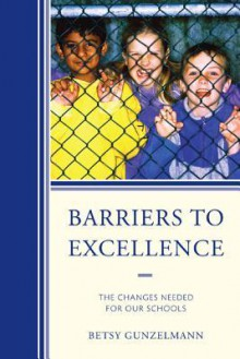 Barriers to Excellence: The Changes Needed for Our Schools - Betsy Gunzelmann