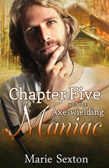 Chapter Five and the Axe-Wielding Maniac - Marie Sexton