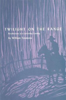 Twilight on the Range: Recollections of a Latterday Cowboy - Wiiliam Timmons, William Timmons