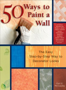 50 Ways to Paint a Wall: Easy Techniques, Decorative Finishes, and New Looks - Gail McCauley