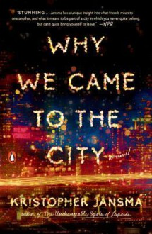 Why We Came to the City: A Novel - Kristopher Jansma