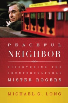 Peaceful Neighbor: Discovering the Countercultural Mister Rogers - Michael G. Long