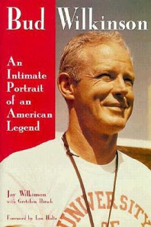 Bud Wilkinson: An Intimate Portrait of an American Legend - Jay Wilkinson