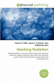 Hawking Radiation: Hawking Radiation. Thermal Radiation, Black Hole, Quantum Mechanics, Stephen Hawking, Micro Black Hole, Quantum Gravity, Black Hole Information Paradox, Black Hole Thermodynamics - Frederic P. Miller, Agnes F. Vandome, John McBrewster