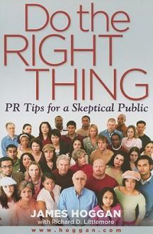 Do the Right Thing: PR Tips for a Skeptical Public - James Hoggan, Richard Littlemore