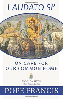 Laudato Si -- On Care for Our Common Home - Pope Francis