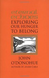 Eternal Echoes: Exploring Our Hunger To Belong - John O'Donohue
